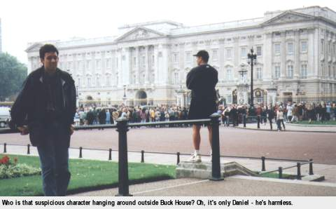 [Who is that suspicious character hanging around outside Buck House? Oh, it's only Daniel - he's harmless.
